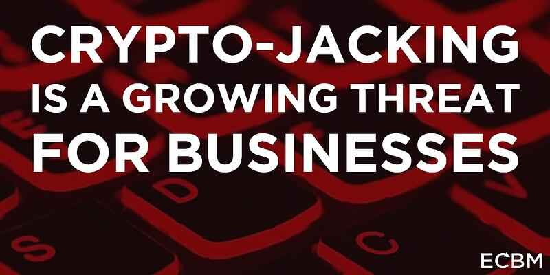 crypto-jacking is a growing threat for businesses